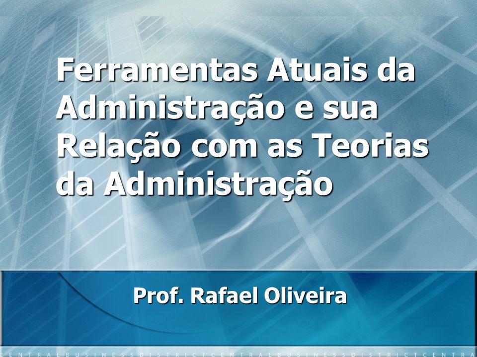 Ferramentas Atuais da Administração e sua Relação com as Teorias da Administração Prof.