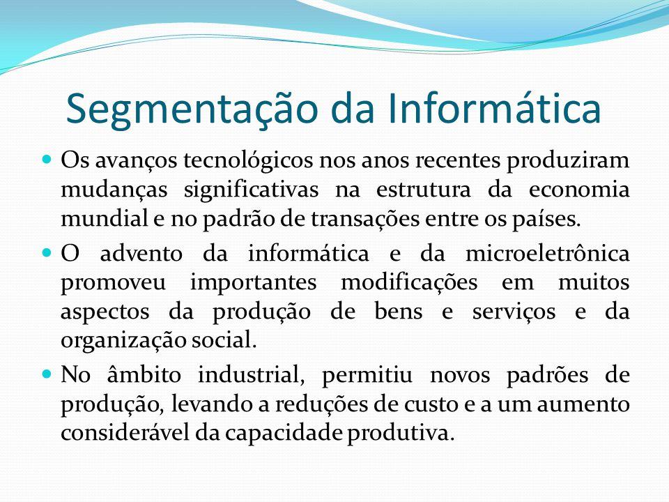 Segmentação da Informática  Os avanços tecnológicos nos anos recentes produziram mudanças significativas na estrutura da economia mundial e no padrão
