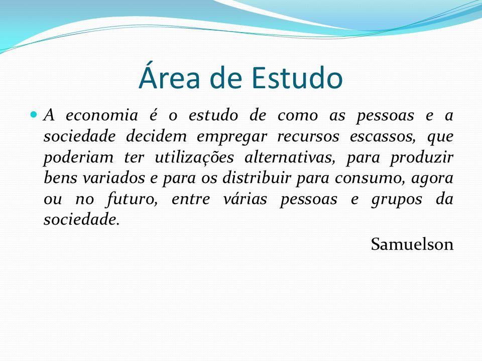 Área de Estudo  A economia é o estudo de como as pessoas e a sociedade decidem empregar recursos escassos, que poderiam ter utilizações alternativas,