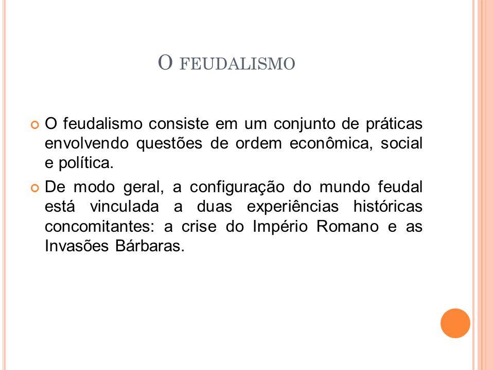 O FEUDALISMO O feudalismo consiste em um conjunto de práticas envolvendo questões de ordem econômica, social e política. De modo geral, a configuração