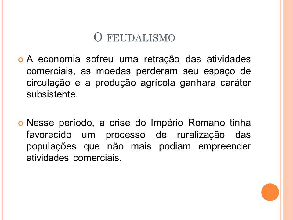 O FEUDALISMO A economia sofreu uma retração das atividades comerciais, as moedas perderam seu espaço de circulação e a produção agrícola ganhara carát
