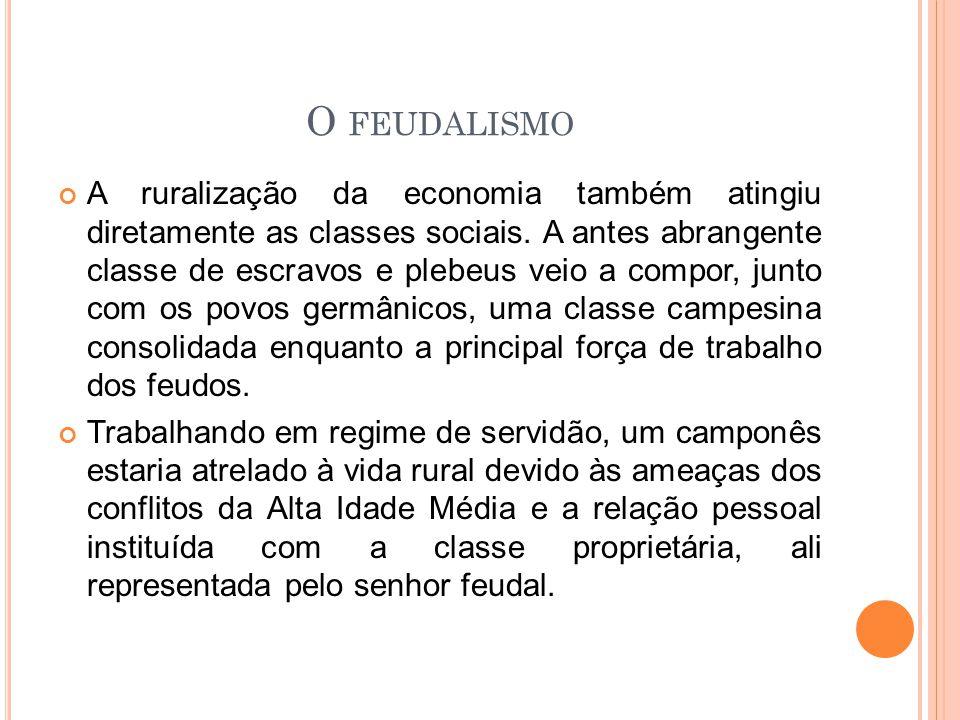 O FEUDALISMO A ruralização da economia também atingiu diretamente as classes sociais. A antes abrangente classe de escravos e plebeus veio a compor, j