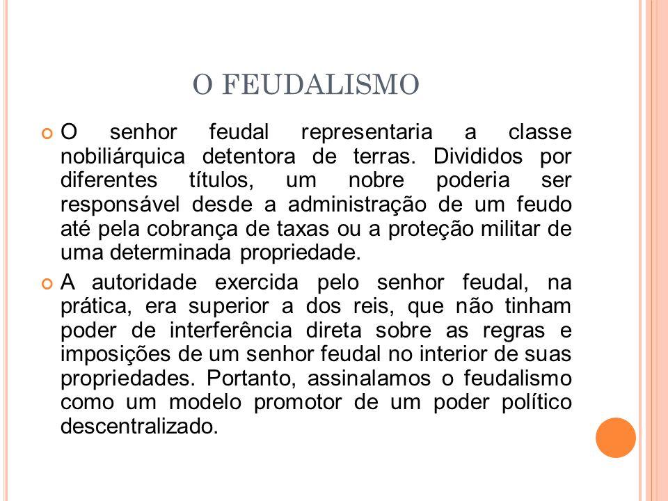 O FEUDALISMO O senhor feudal representaria a classe nobiliárquica detentora de terras. Divididos por diferentes títulos, um nobre poderia ser responsá