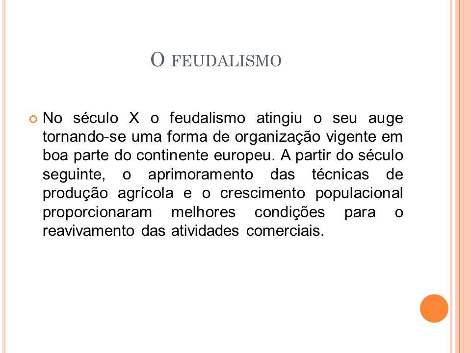 O FEUDALISMO No século X o feudalismo atingiu o seu auge tornando-se uma forma de organização vigente em boa parte do continente europeu. A partir do