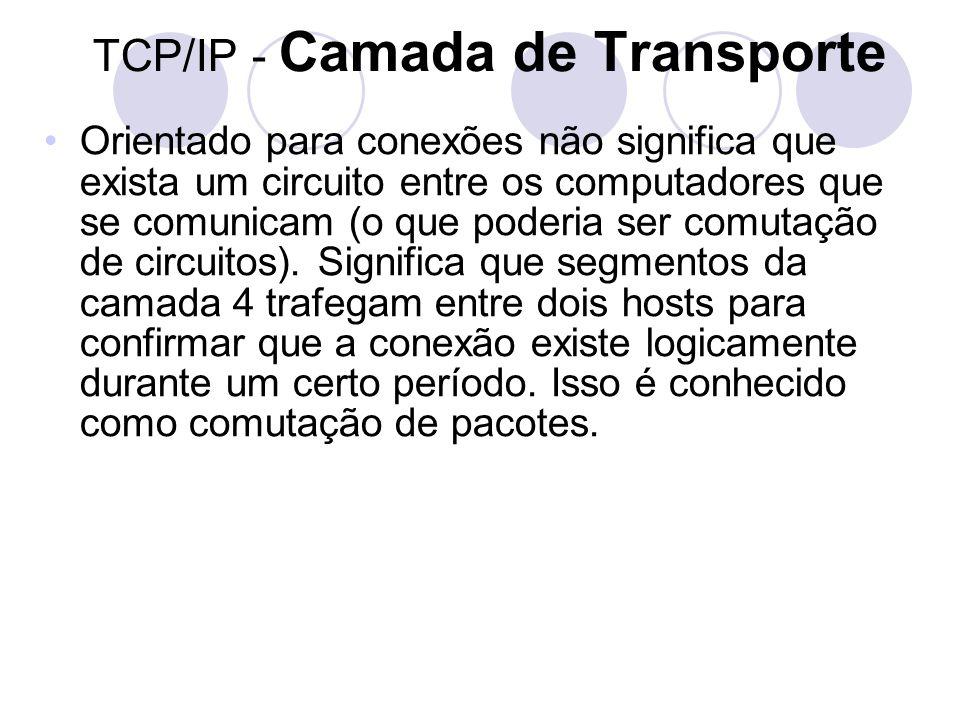 TCP/IP - Camada de Transporte •Orientado para conexões não significa que exista um circuito entre os computadores que se comunicam (o que poderia ser