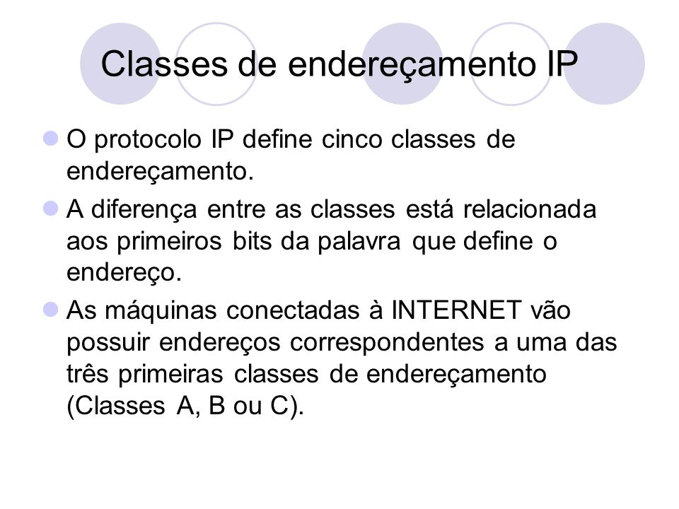 Classes de endereçamento IP  O protocolo IP define cinco classes de endereçamento.  A diferença entre as classes está relacionada aos primeiros bits