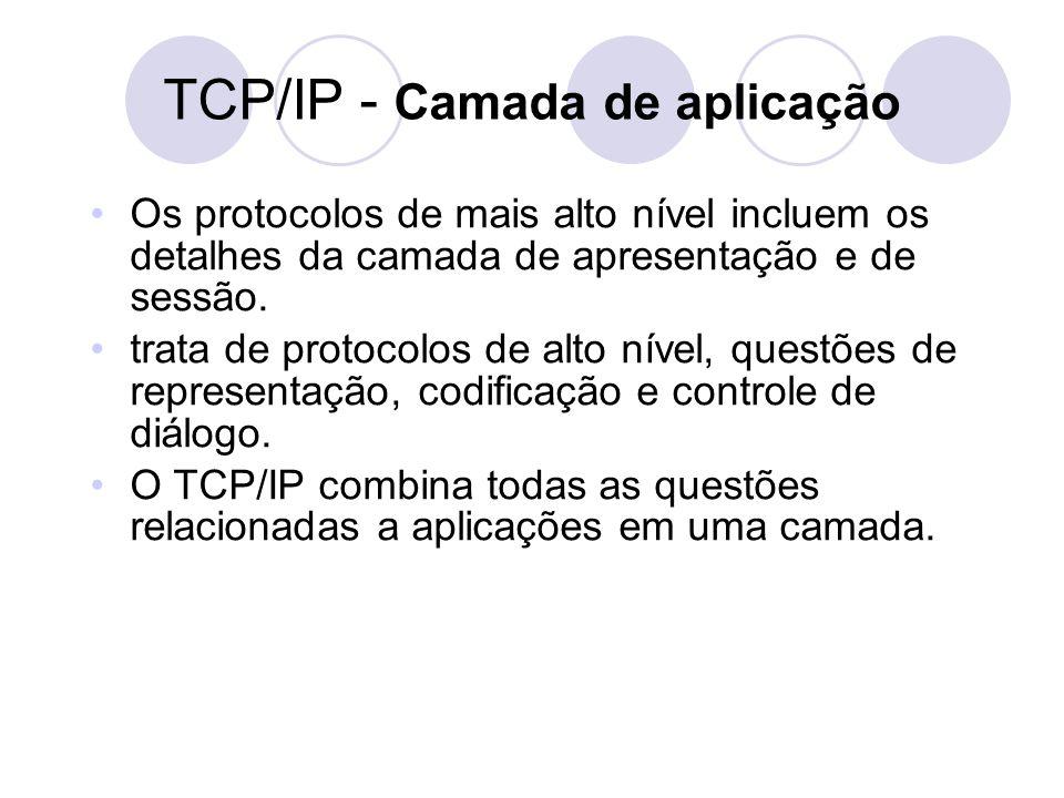 TCP/IP - Camada de aplicação •Os protocolos de mais alto nível incluem os detalhes da camada de apresentação e de sessão. •trata de protocolos de alto