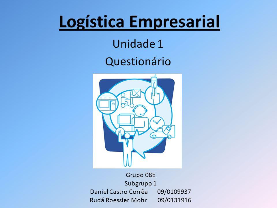Logística Empresarial Unidade 1 Questionário Grupo 08E Subgrupo 1 Daniel Castro Corrêa 09/0109937 Rudá Roessler Mohr 09/0131916