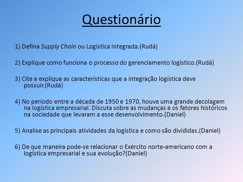 Questionário 1) Defina Supply Chain ou Logística Integrada.(Rudá) 2) Explique como funciona o processo do gerenciamento logístico.(Rudá) 3) Cite e exp
