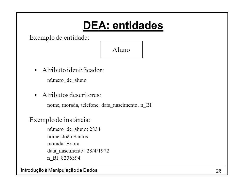 26 Introdução à Manipulação de Dados DEA: entidades Exemplo de entidade: •Atributo identificador: número_de_aluno •Atributos descritores: nome, morada