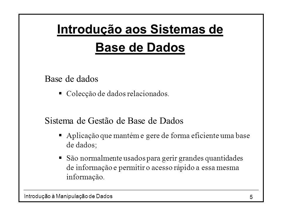 5 Introdução à Manipulação de Dados Introdução aos Sistemas de Base de Dados Base de dados  Colecção de dados relacionados. Sistema de Gestão de Base