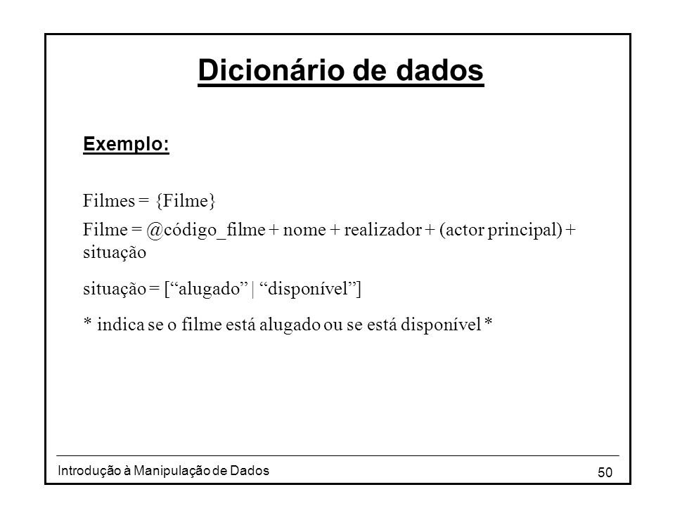 50 Introdução à Manipulação de Dados Dicionário de dados Exemplo: Filmes = {Filme} Filme = @código_filme + nome + realizador + (actor principal) + sit