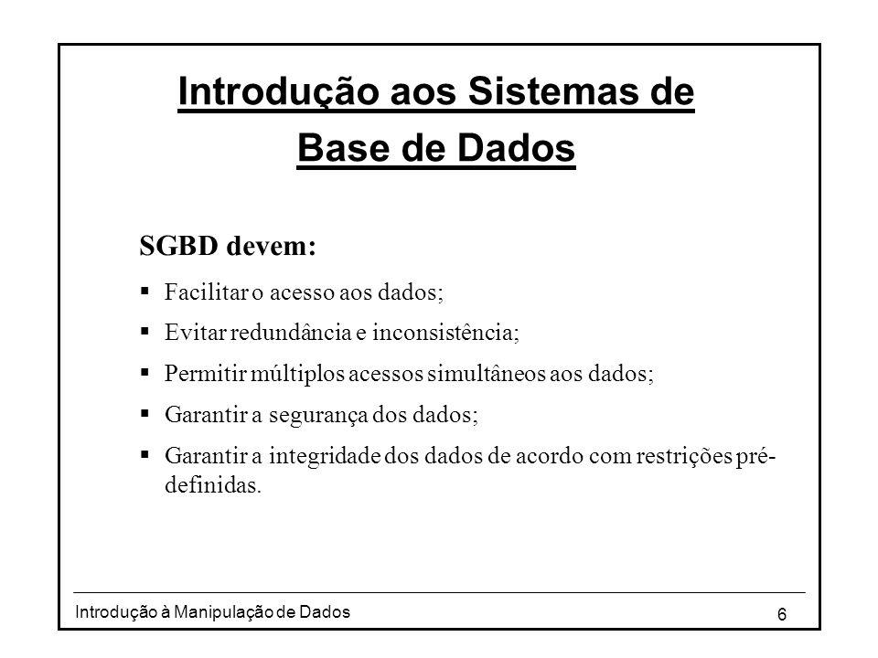 6 Introdução à Manipulação de Dados Introdução aos Sistemas de Base de Dados SGBD devem:  Facilitar o acesso aos dados;  Evitar redundância e incons