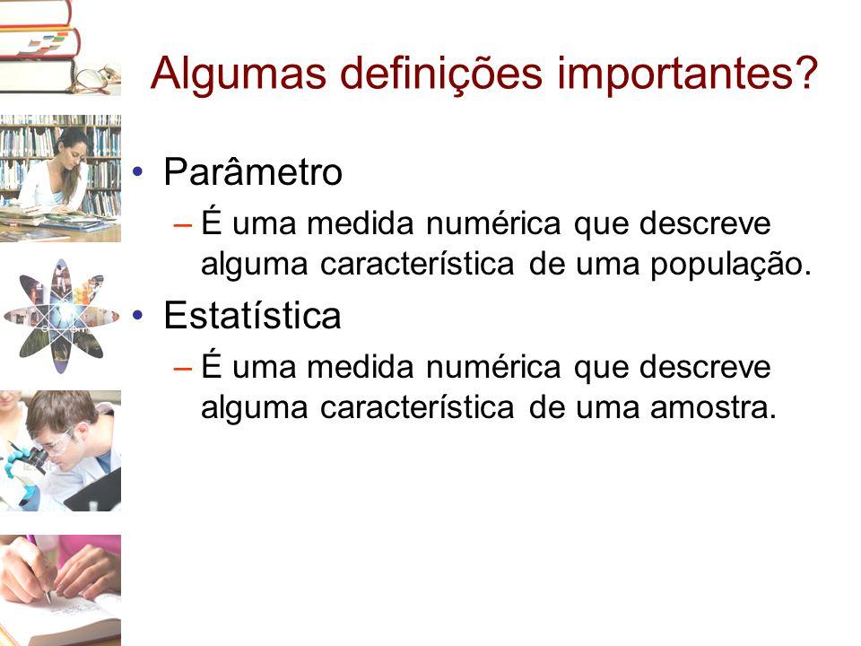 Algumas definições importantes? •Parâmetro –É uma medida numérica que descreve alguma característica de uma população. •Estatística –É uma medida numé