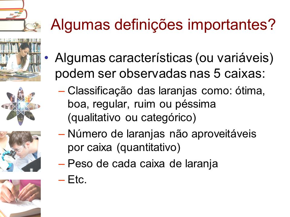 Algumas definições importantes? •Algumas características (ou variáveis) podem ser observadas nas 5 caixas: –Classificação das laranjas como: ótima, bo