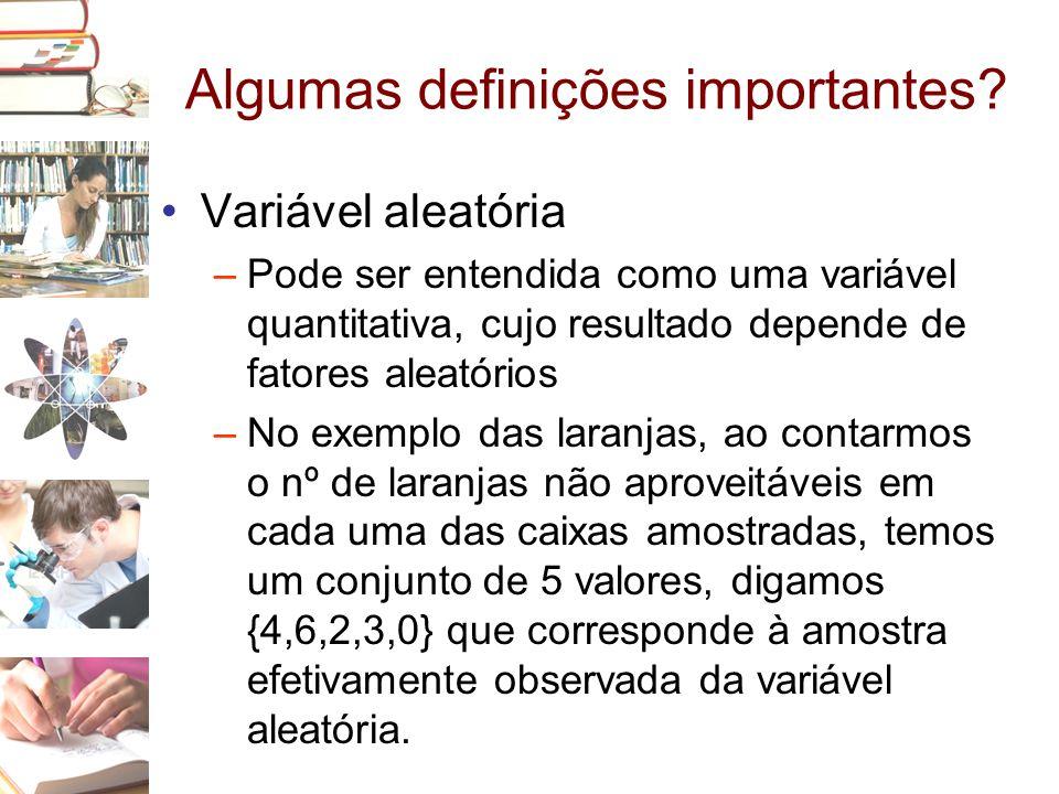 Algumas definições importantes? •Variável aleatória –Pode ser entendida como uma variável quantitativa, cujo resultado depende de fatores aleatórios –