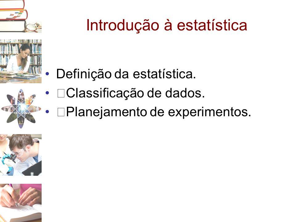 Introdução à estatística •Definição da estatística. •‰Classificação de dados. •‰Planejamento de experimentos.