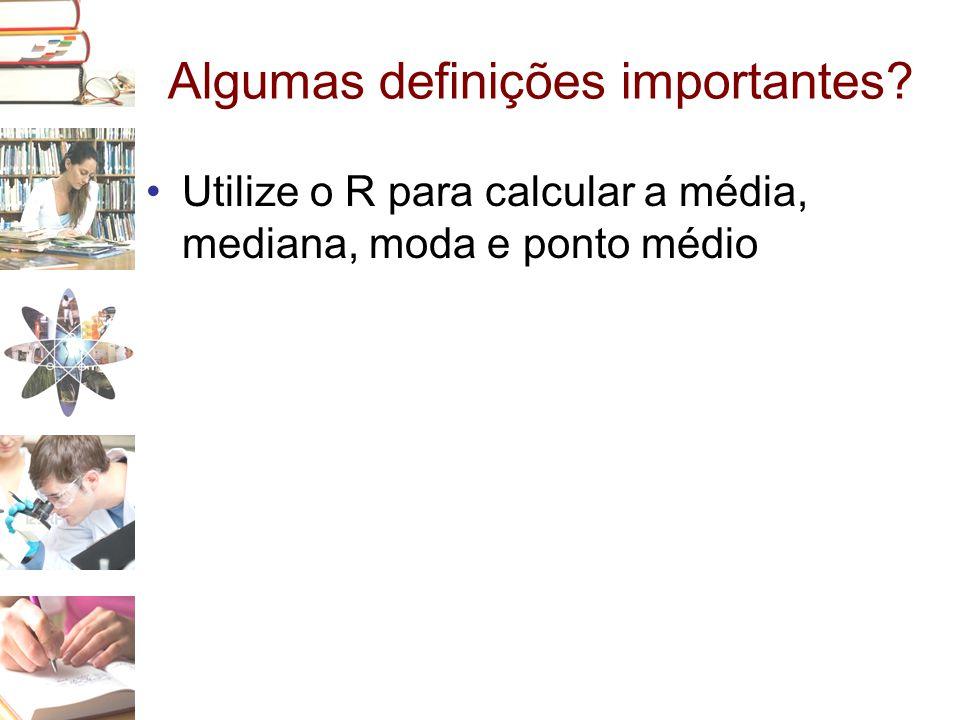 Algumas definições importantes? •Utilize o R para calcular a média, mediana, moda e ponto médio