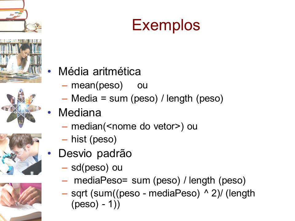 Exemplos •Média aritmética –mean(peso) ou –Media = sum (peso) / length (peso) •Mediana –median( ) ou –hist (peso) •Desvio padrão –sd(peso) ou – mediaP