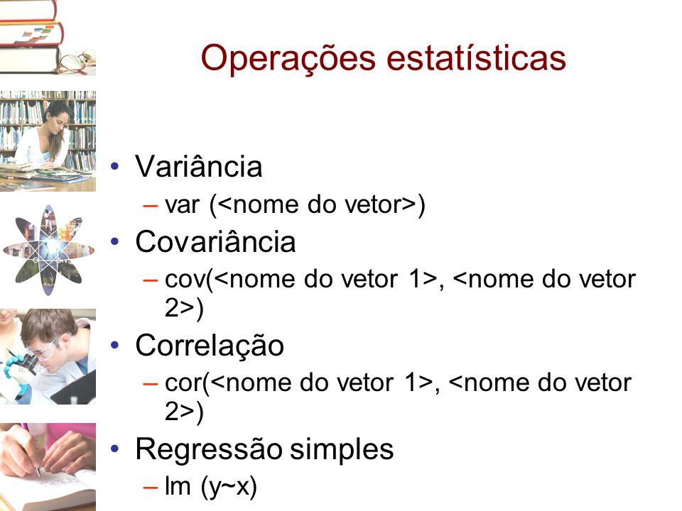 Operações estatísticas •Variância –var ( ) •Covariância –cov(, ) •Correlação –cor(, ) •Regressão simples –lm (y~x)