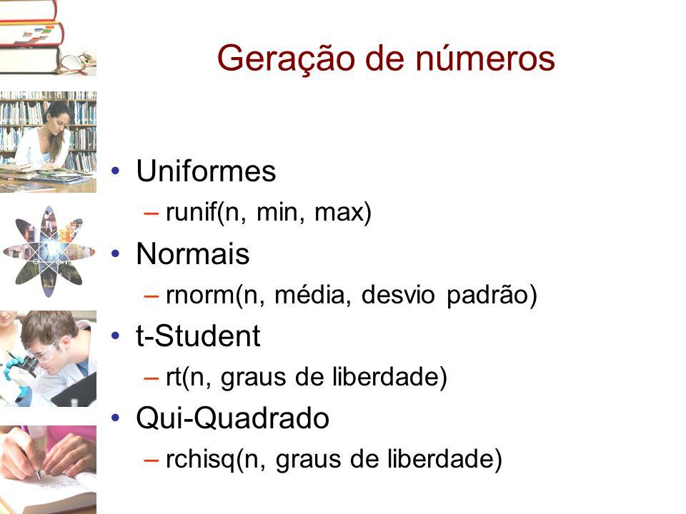 Geração de números •Uniformes –runif(n, min, max) •Normais –rnorm(n, média, desvio padrão) •t-Student –rt(n, graus de liberdade) •Qui-Quadrado –rchisq