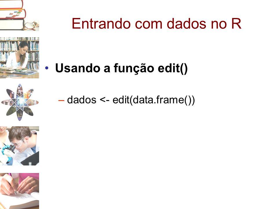 Entrando com dados no R •Usando a função edit() –dados <- edit(data.frame())