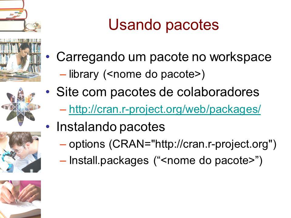 Usando pacotes •Carregando um pacote no workspace –library ( ) •Site com pacotes de colaboradores –http://cran.r-project.org/web/packages/http://cran.