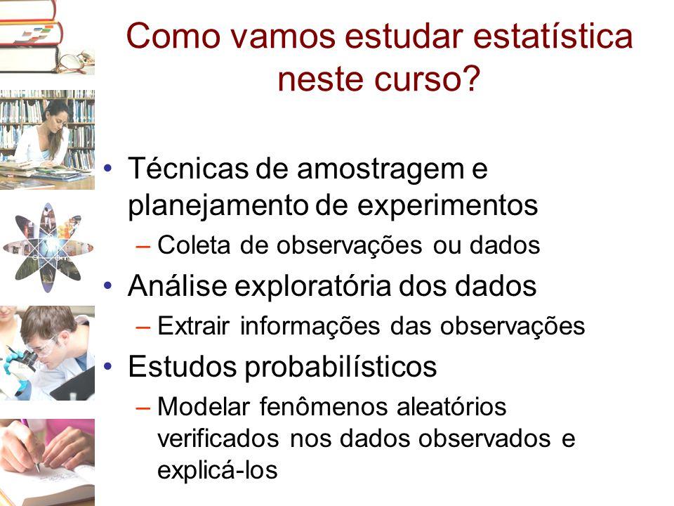 Como vamos estudar estatística neste curso? •Técnicas de amostragem e planejamento de experimentos –Coleta de observações ou dados •Análise exploratór