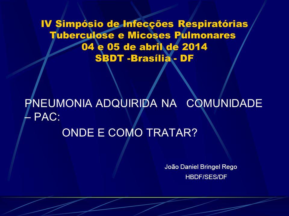 IV Simpósio de Infecções Respiratórias Tuberculose e Micoses Pulmonares 04 e 05 de abril de 2014 SBDT -Brasília - DF PNEUMONIA ADQUIRIDA NA COMUNIDADE – PAC: ONDE E COMO TRATAR.