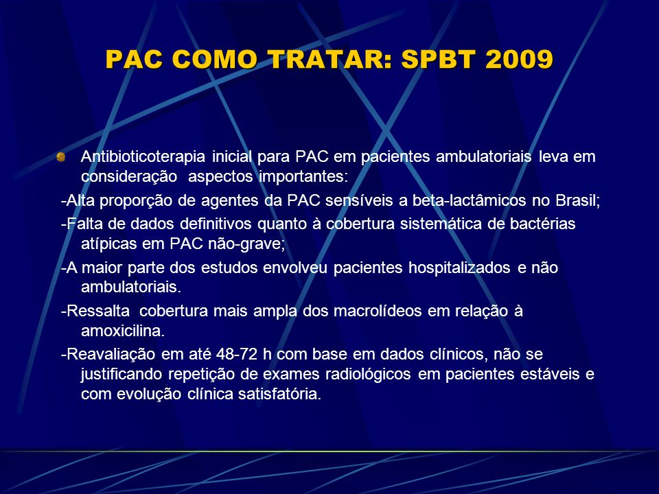 PAC COMO TRATAR: SPBT 2009 Antibioticoterapia inicial para PAC em pacientes ambulatoriais leva em consideração aspectos importantes: -Alta proporção de agentes da PAC sensíveis a beta-lactâmicos no Brasil; -Falta de dados definitivos quanto à cobertura sistemática de bactérias atípicas em PAC não-grave; -A maior parte dos estudos envolveu pacientes hospitalizados e não ambulatoriais.