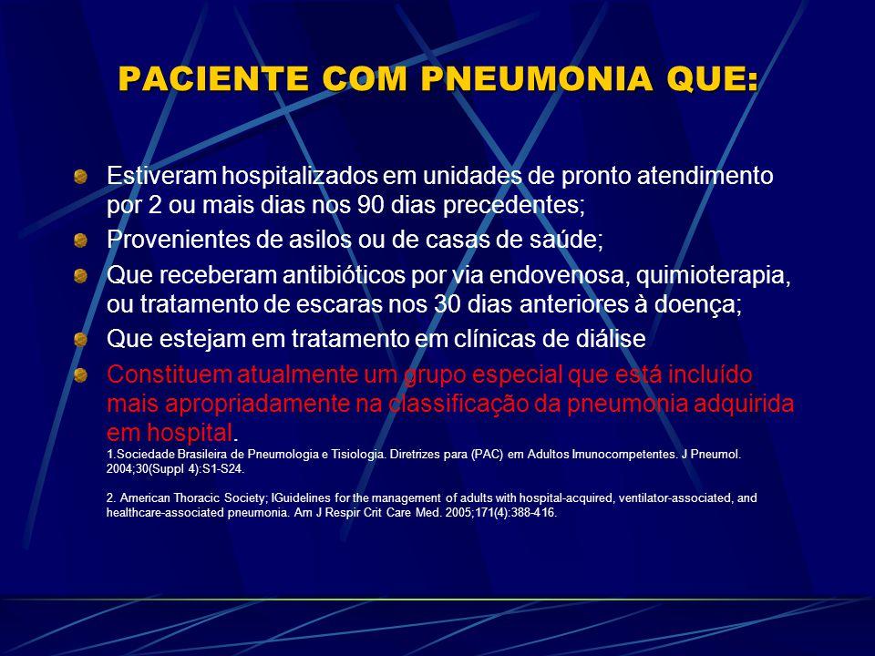PACIENTE COM PNEUMONIA QUE: Estiveram hospitalizados em unidades de pronto atendimento por 2 ou mais dias nos 90 dias precedentes; Provenientes de asilos ou de casas de saúde; Que receberam antibióticos por via endovenosa, quimioterapia, ou tratamento de escaras nos 30 dias anteriores à doença; Que estejam em tratamento em clínicas de diálise Constituem atualmente um grupo especial que está incluído mais apropriadamente na classificação da pneumonia adquirida em hospital.