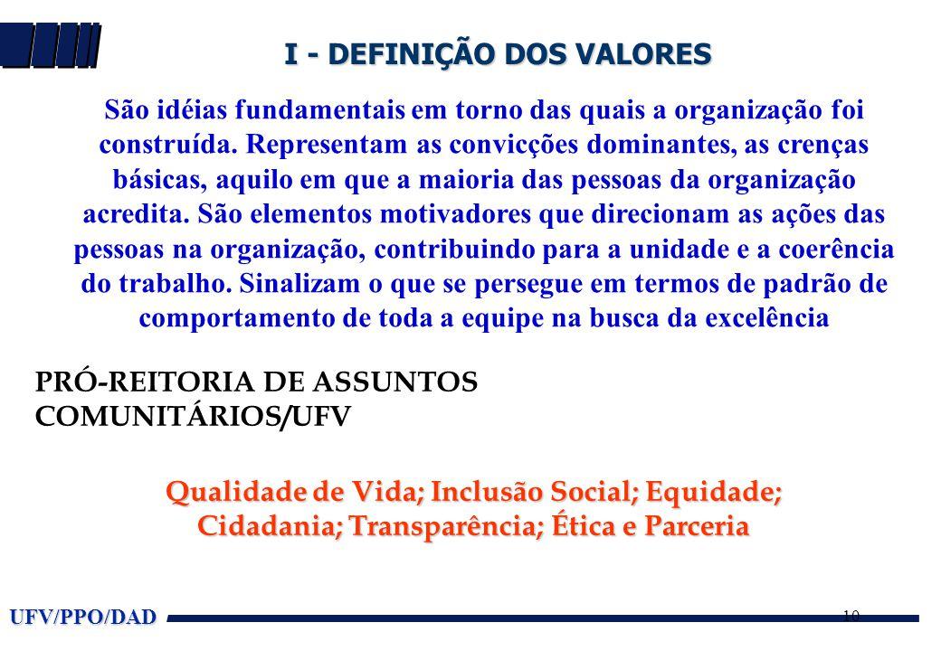 UFV/PPO/DAD 10 I - DEFINIÇÃO DOS VALORES São idéias fundamentais em torno das quais a organização foi construída. Representam as convicções dominantes