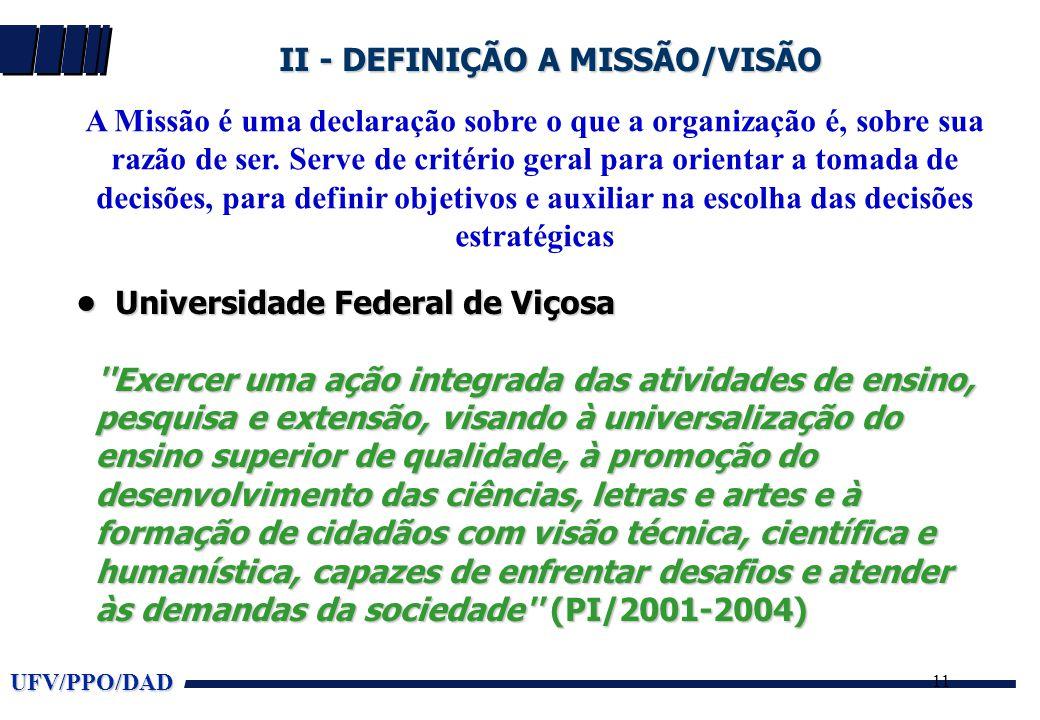 UFV/PPO/DAD 11 II - DEFINIÇÃO A MISSÃO/VISÃO A Missão é uma declaração sobre o que a organização é, sobre sua razão de ser. Serve de critério geral pa