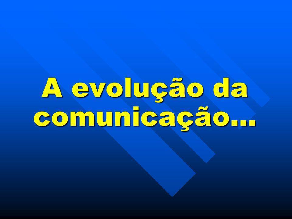 A evolução da comunicação...
