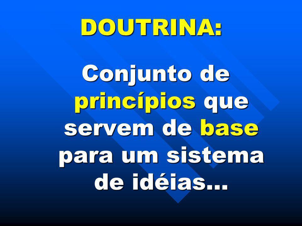 DOUTRINA: Conjunto de princípios que servem de base para um sistema de idéias...