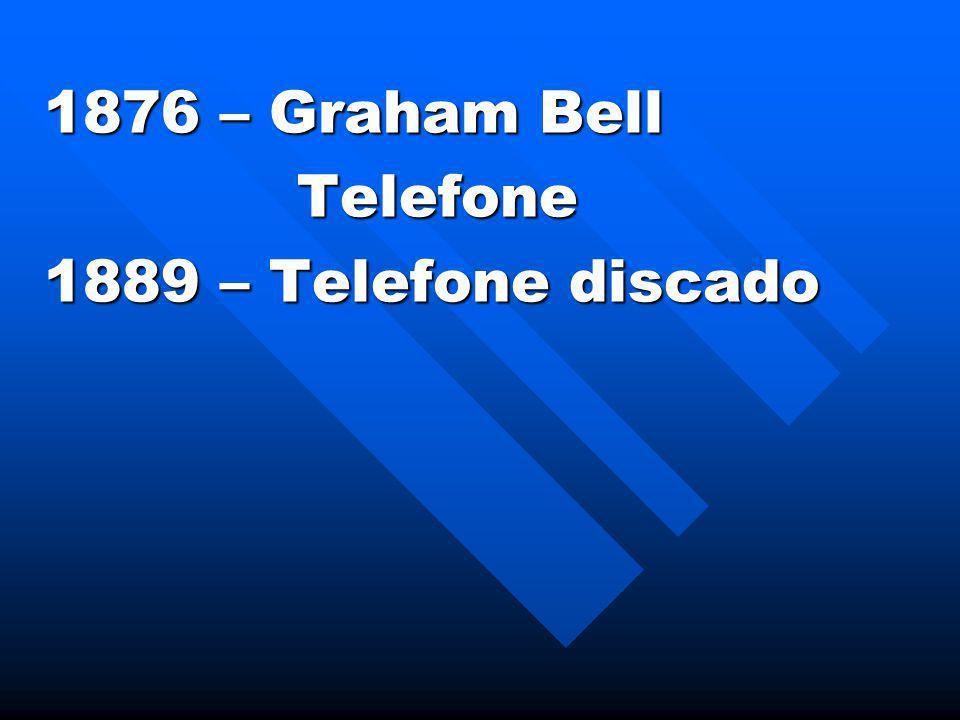 1876 – Graham Bell Telefone Telefone 1889 – Telefone discado