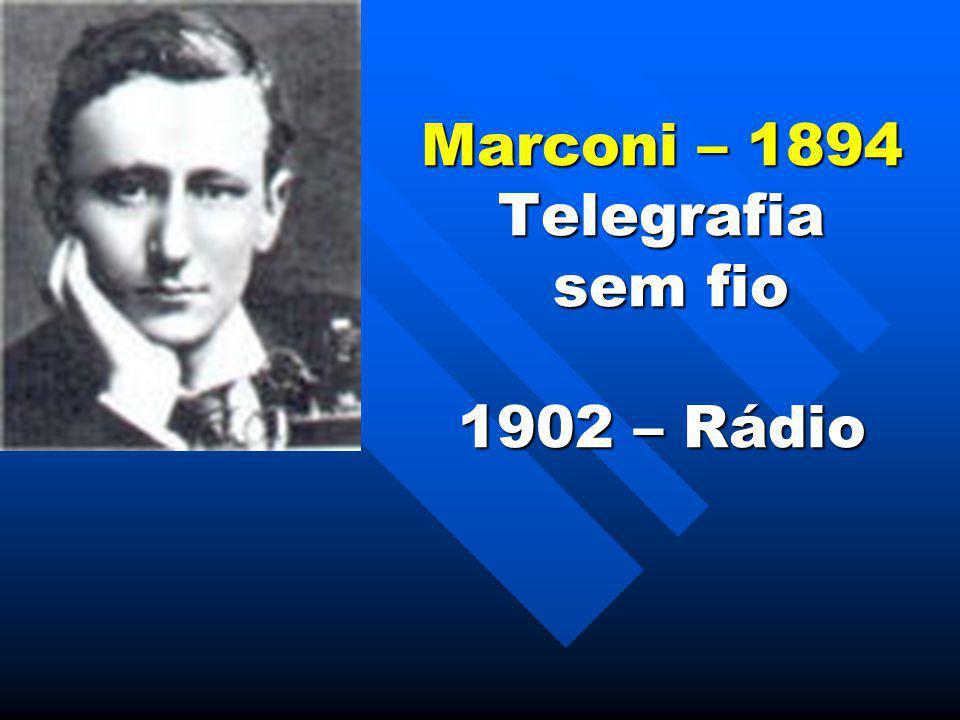 Marconi – 1894 Telegrafia sem fio 1902 – Rádio