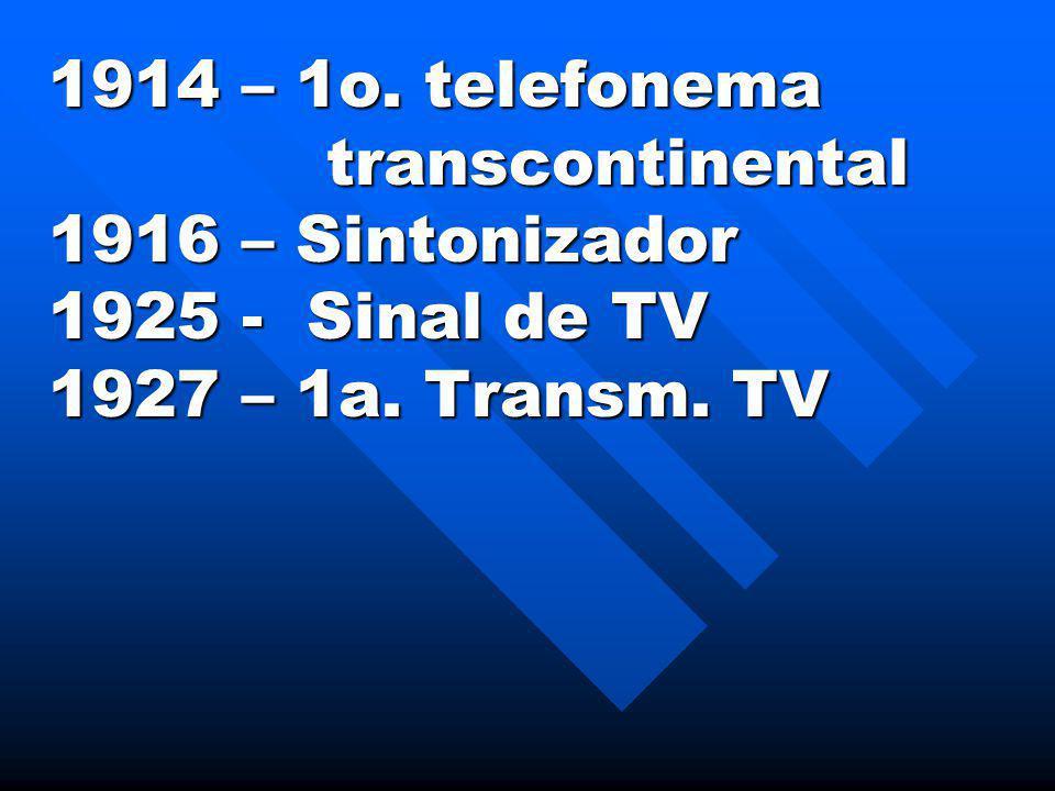 1914 – 1o. telefonema transcontinental transcontinental 1916 – Sintonizador 1925 - Sinal de TV 1927 – 1a. Transm. TV