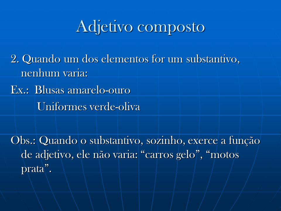 2. Quando um dos elementos for um substantivo, nenhum varia: Ex.: Blusas amarelo-ouro Uniformes verde-oliva Uniformes verde-oliva Obs.: Quando o subst