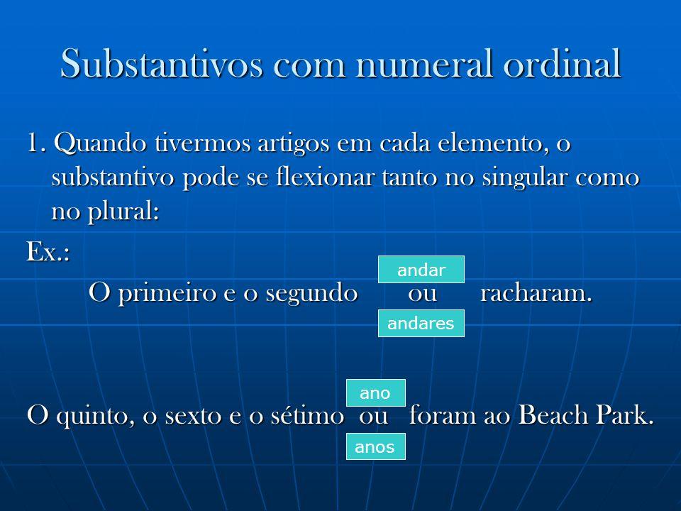 1. Quando tivermos artigos em cada elemento, o substantivo pode se flexionar tanto no singular como no plural: Ex.: O primeiro e o segundo ou racharam