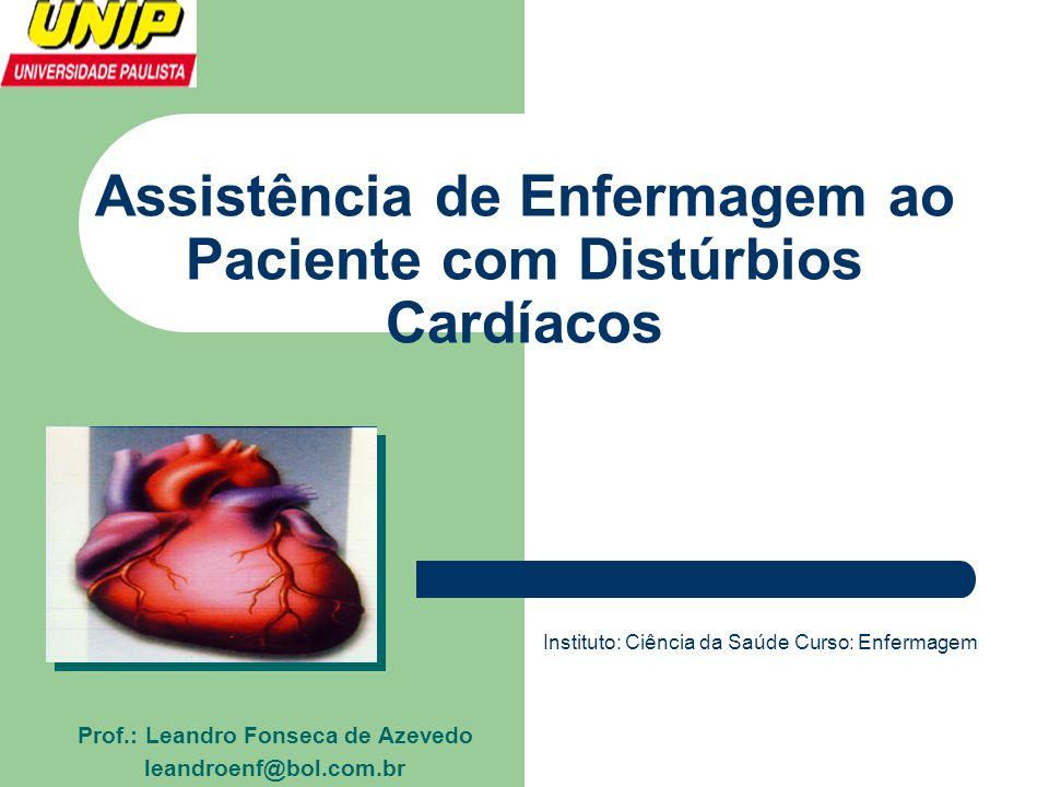 Assistência de Enfermagem ao Paciente com Distúrbios Cardíacos Prof.: Leandro Fonseca de Azevedo leandroenf@bol.com.br Instituto: Ciência da Saúde Cur