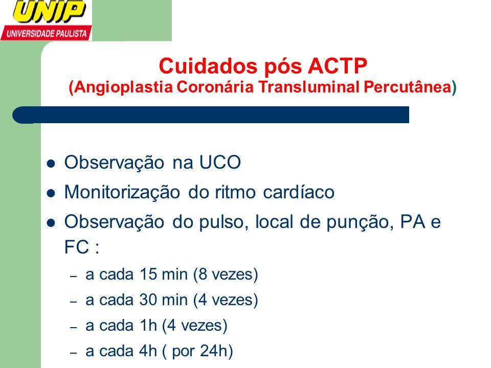 Cuidados pós ACTP (Angioplastia Coronária Transluminal Percutânea)  Observação na UCO  Monitorização do ritmo cardíaco  Observação do pulso, local