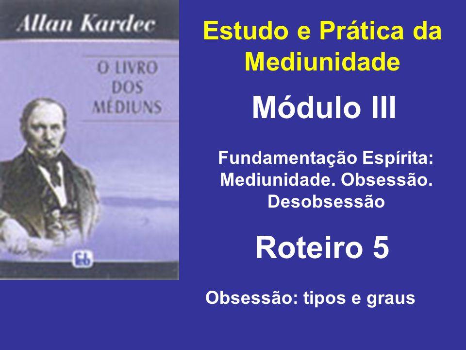 Estudo e Prática da Mediunidade Módulo III Roteiro 5 Fundamentação Espírita: Mediunidade. Obsessão. Desobsessão Obsessão: tipos e graus