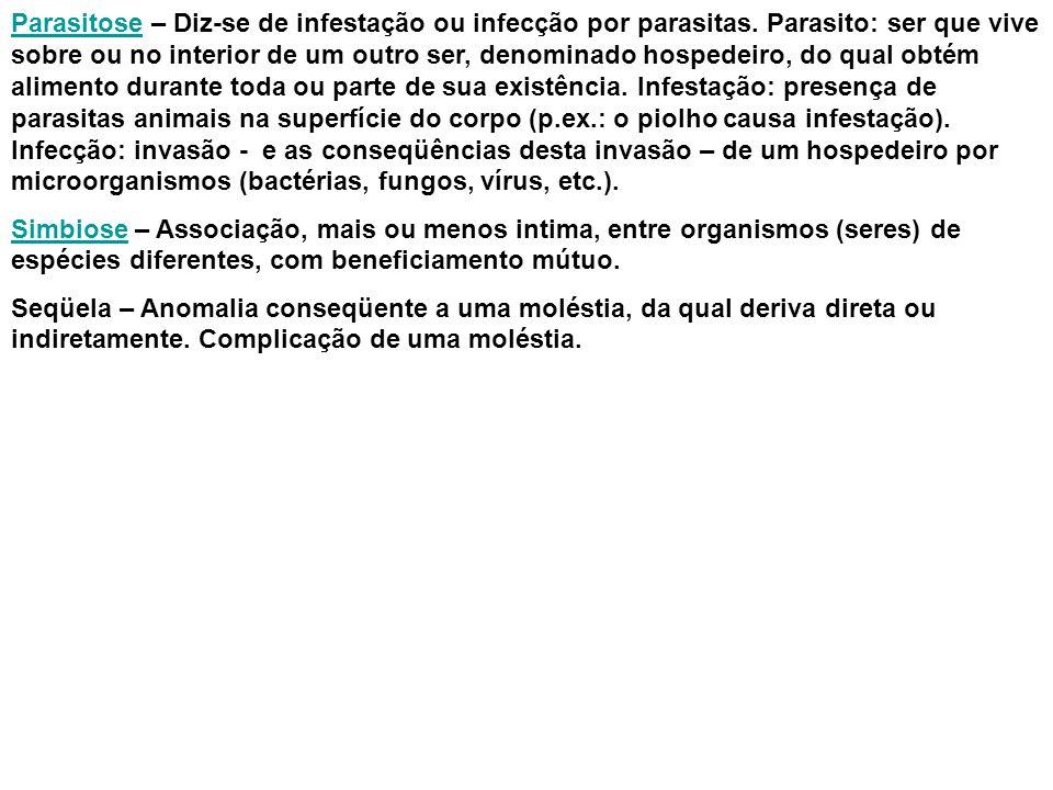 ParasitoseParasitose – Diz-se de infestação ou infecção por parasitas. Parasito: ser que vive sobre ou no interior de um outro ser, denominado hospede