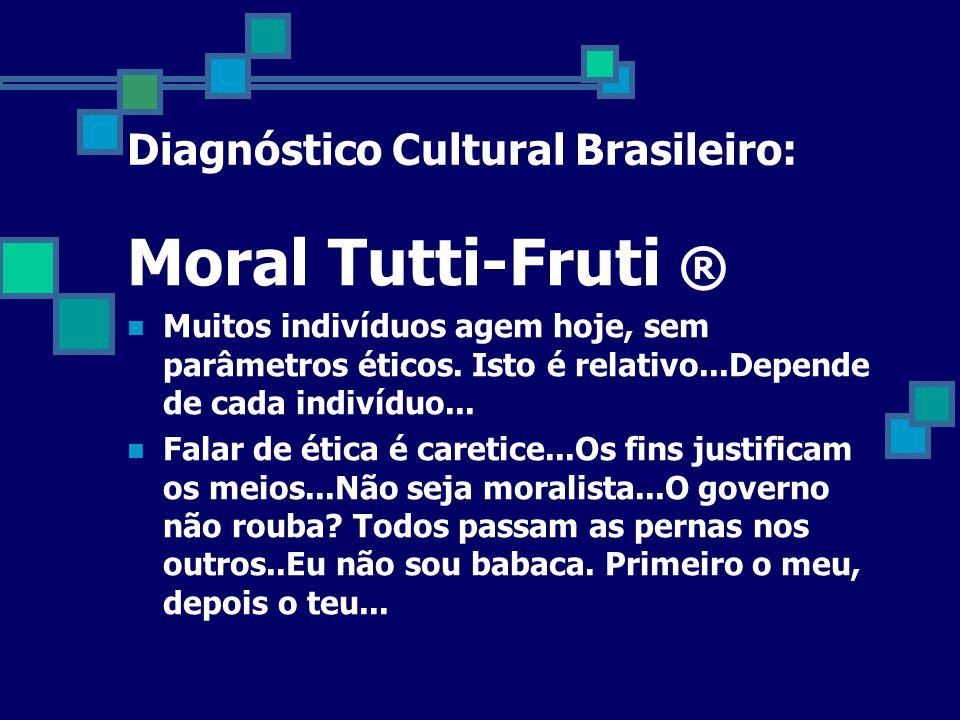 Diagnóstico Cultural Brasileiro: Moral Tutti-Fruti ®  Muitos indivíduos agem hoje, sem parâmetros éticos.