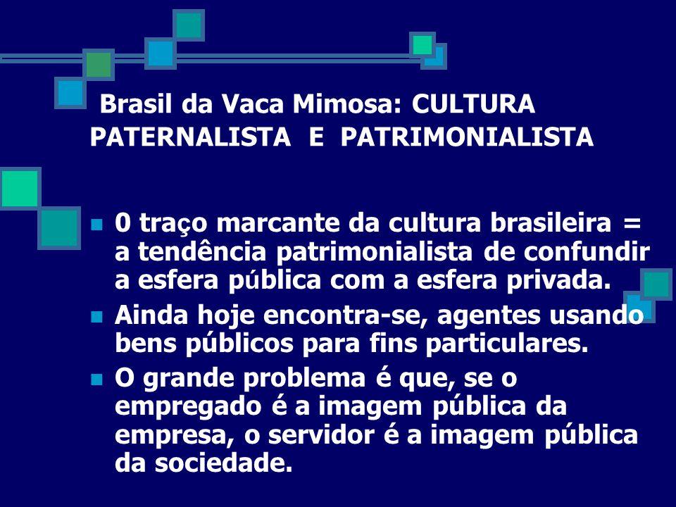 Brasil da Vaca Mimosa: CULTURA PATERNALISTA E PATRIMONIALISTA  0 tra ç o marcante da cultura brasileira = a tendência patrimonialista de confundir a esfera p ú blica com a esfera privada.