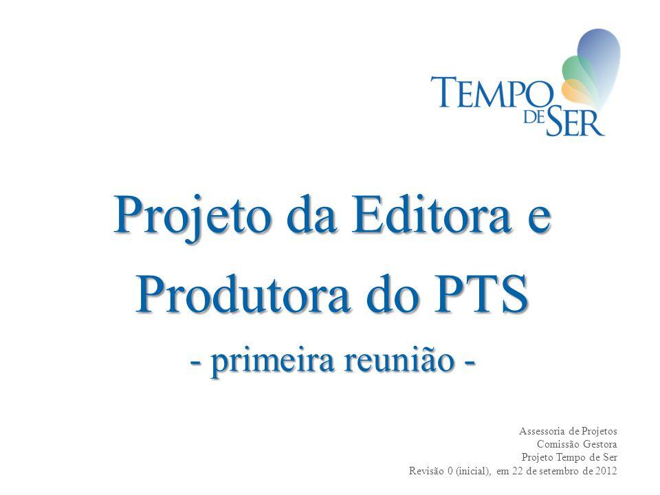 Projeto da Editora e Produtora do PTS - primeira reunião - Assessoria de Projetos Comissão Gestora Projeto Tempo de Ser Revisão 0 (inicial), em 22 de setembro de 2012