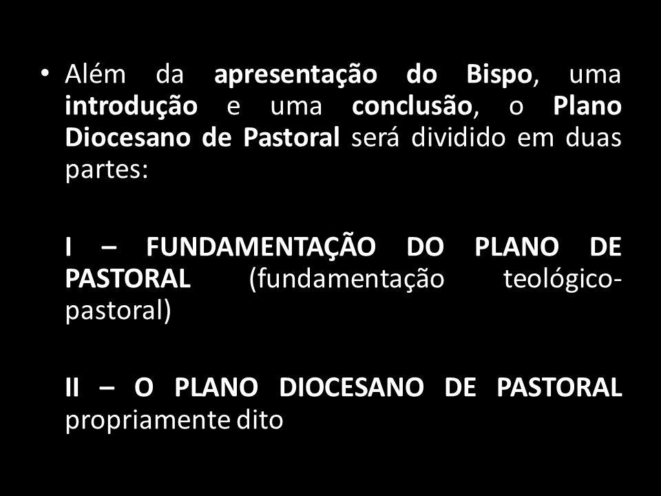 • Além da apresentação do Bispo, uma introdução e uma conclusão, o Plano Diocesano de Pastoral será dividido em duas partes: I – FUNDAMENTAÇÃO DO PLAN