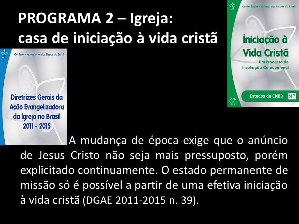 PROGRAMA 2 – Igreja: casa de iniciação à vida cristã A mudança de época exige que o anúncio de Jesus Cristo não seja mais pressuposto, porém explicita