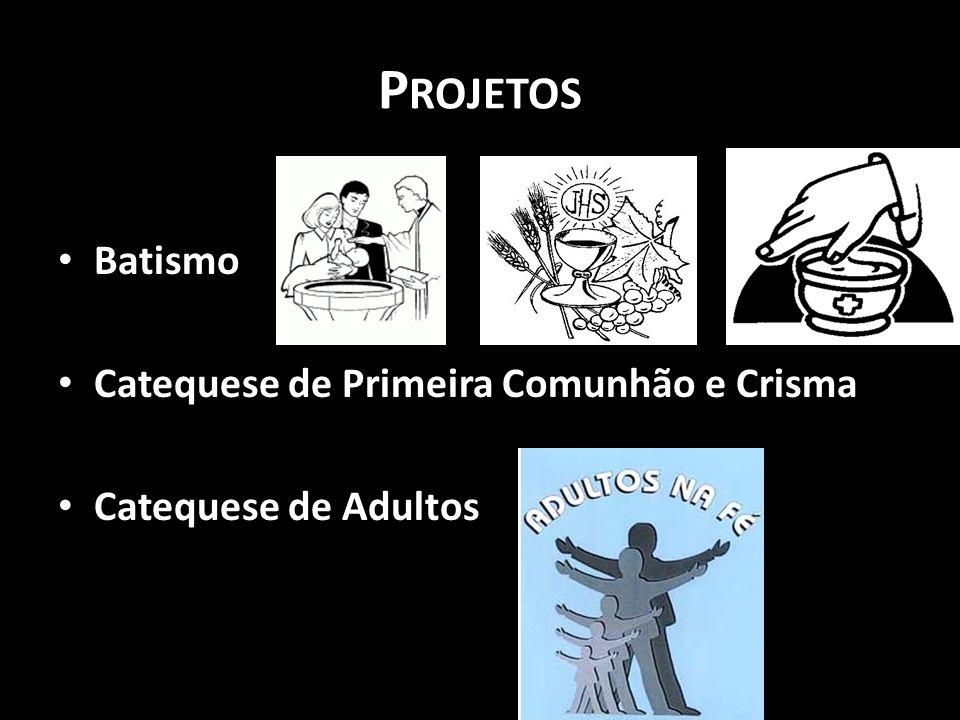 P ROJETOS • Batismo • Catequese de Primeira Comunhão e Crisma • Catequese de Adultos